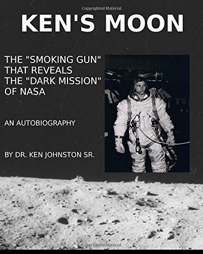 Ken's Moon The Smoking Gun that Reveals the Dark Mission of NASA Ken Johnston